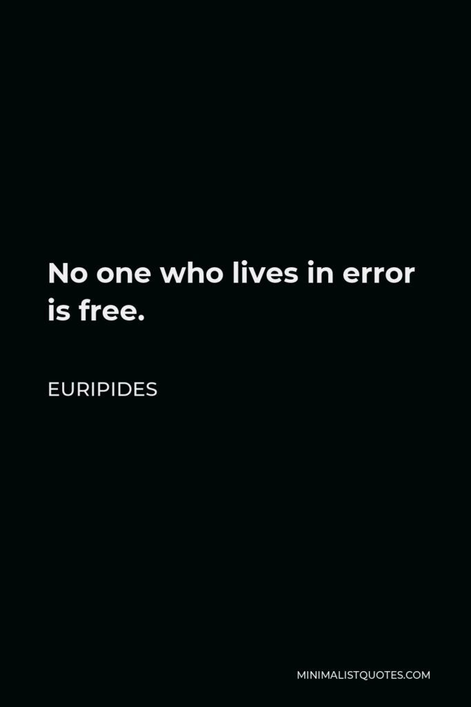 Euripides Quote - No one who lives in error is free.