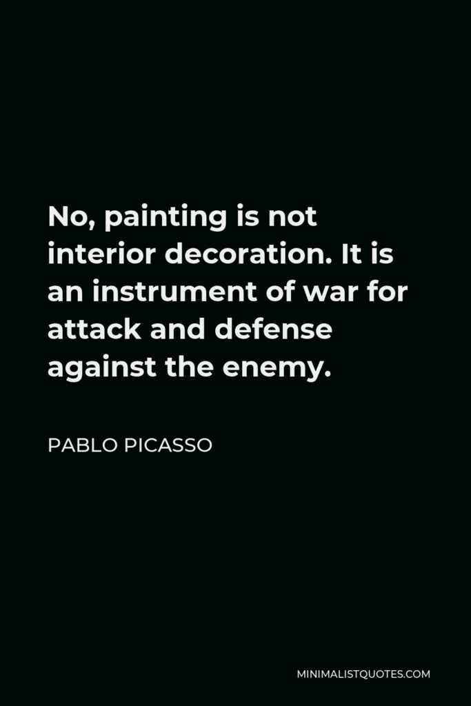 Pablo Picasso Quote - No, painting is not interior decoration. It is an instrument of war for attack and defense against the enemy.