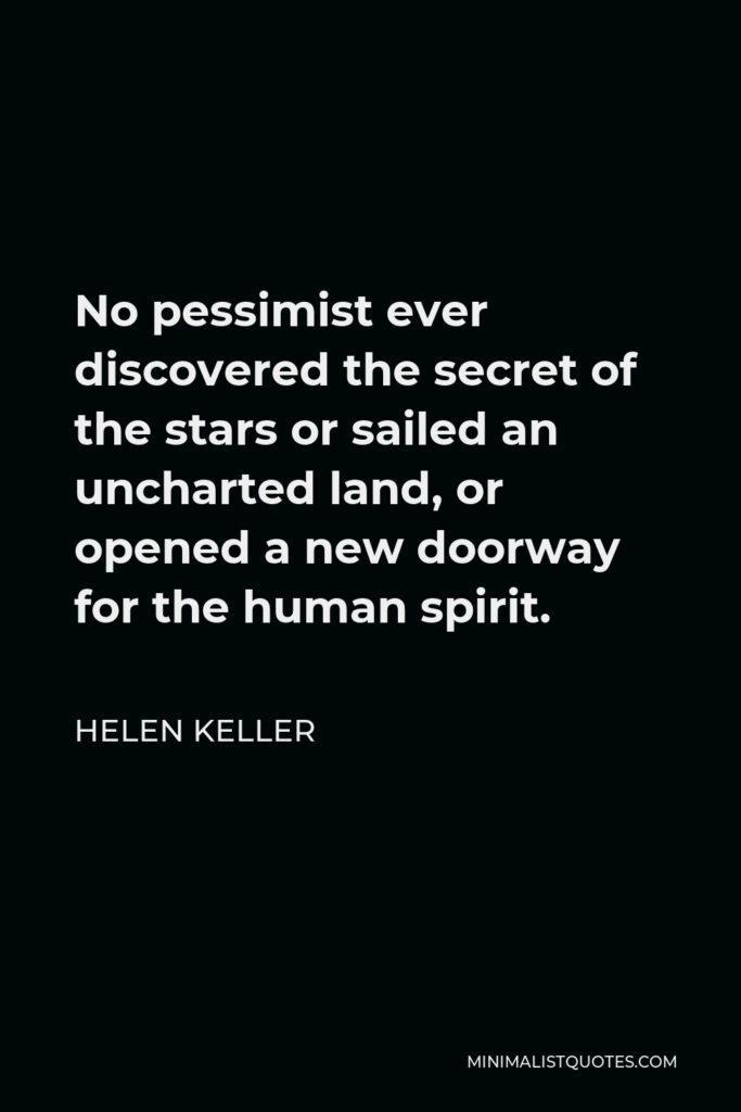 Helen Keller Quote - No pessimist ever discovered the secret of the stars or sailed an uncharted land, or opened a new doorway for the human spirit.