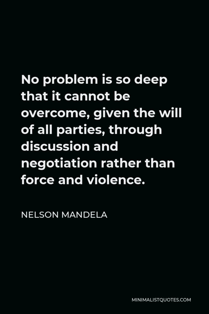 Nelson Mandela Quote - No problem is so deep that it cannot be overcome, given the will of all parties, through discussion and negotiation rather than force and violence.