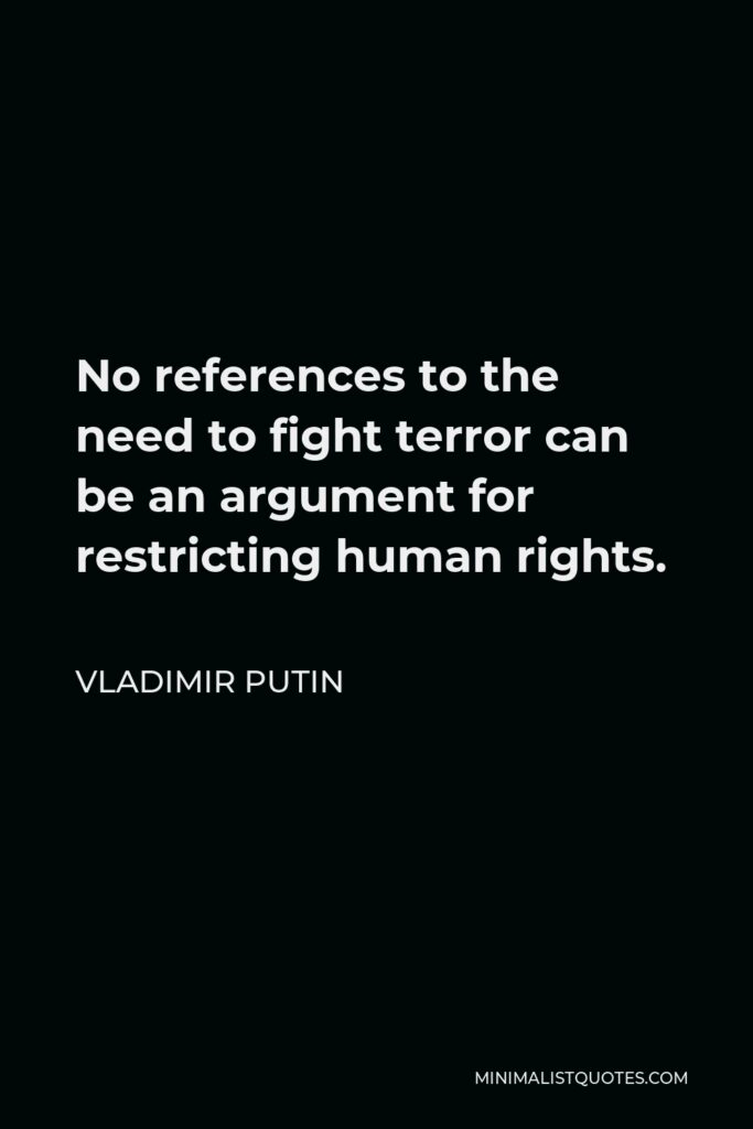 Vladimir Putin Quote - No references to the need to fight terror can be an argument for restricting human rights.