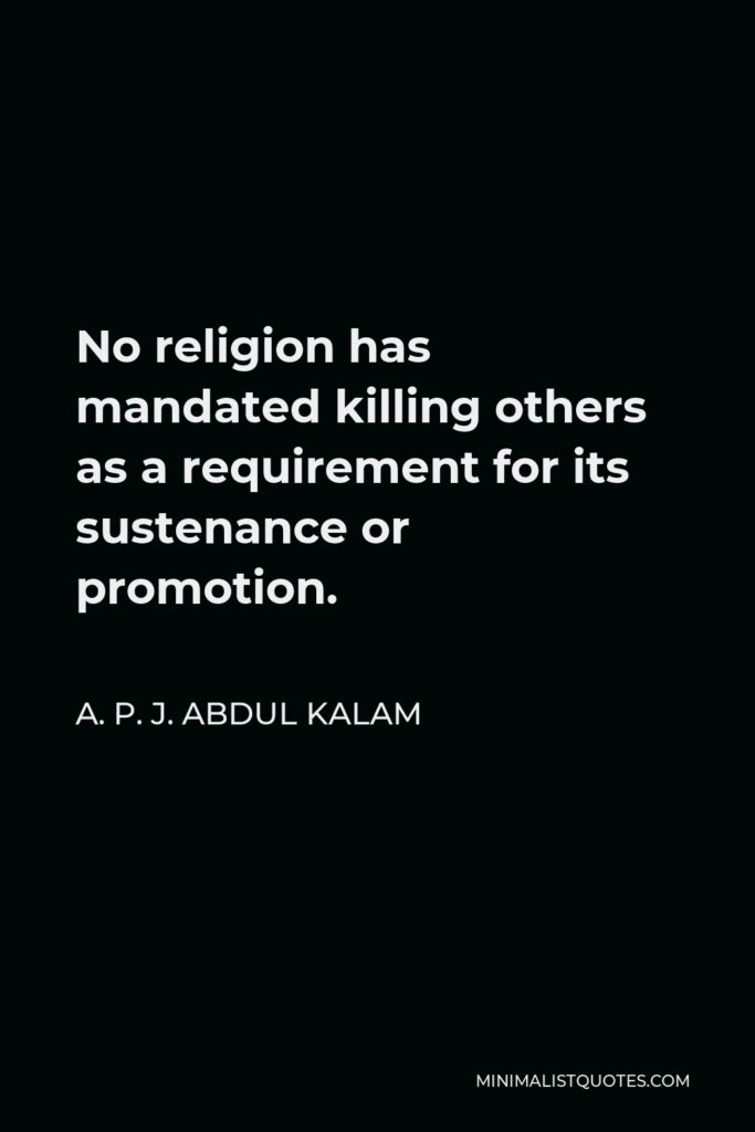 A. P. J. Abdul Kalam Quote - No religion has mandated killing others as a requirement for its sustenance or promotion.
