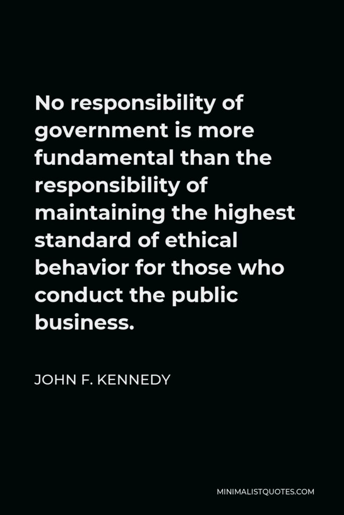 John F. Kennedy Quote - No responsibility of government is more fundamental than the responsibility of maintaining the highest standard of ethical behavior for those who conduct the public business.