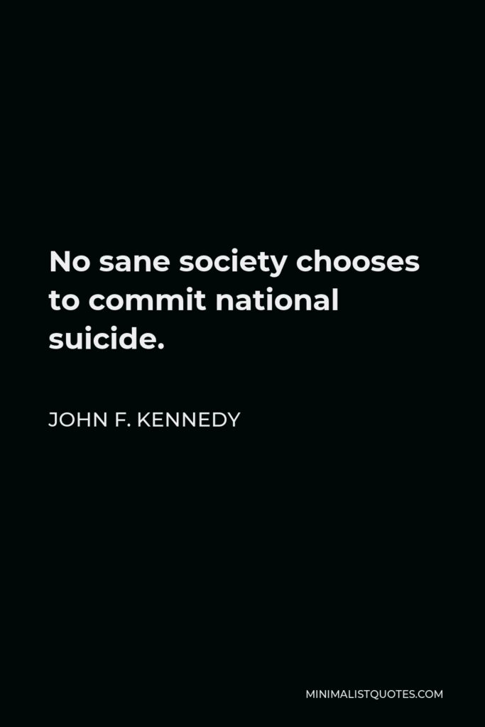 John F. Kennedy Quote - No sane society chooses to commit national suicide.