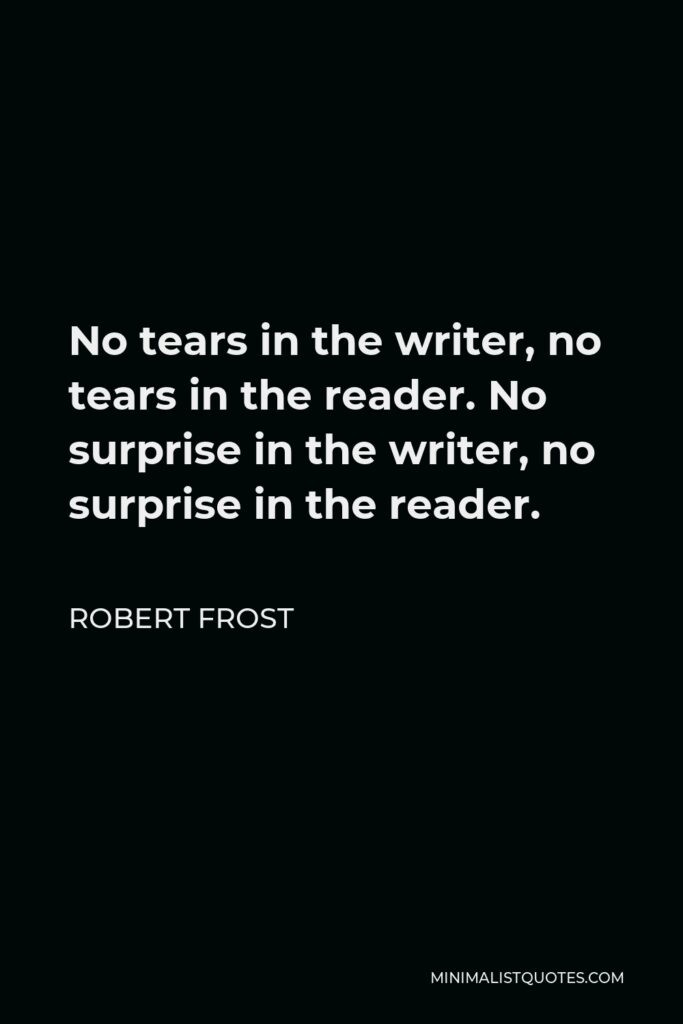 Robert Frost Quote - No tears in the writer, no tears in the reader. No surprise in the writer, no surprise in the reader.