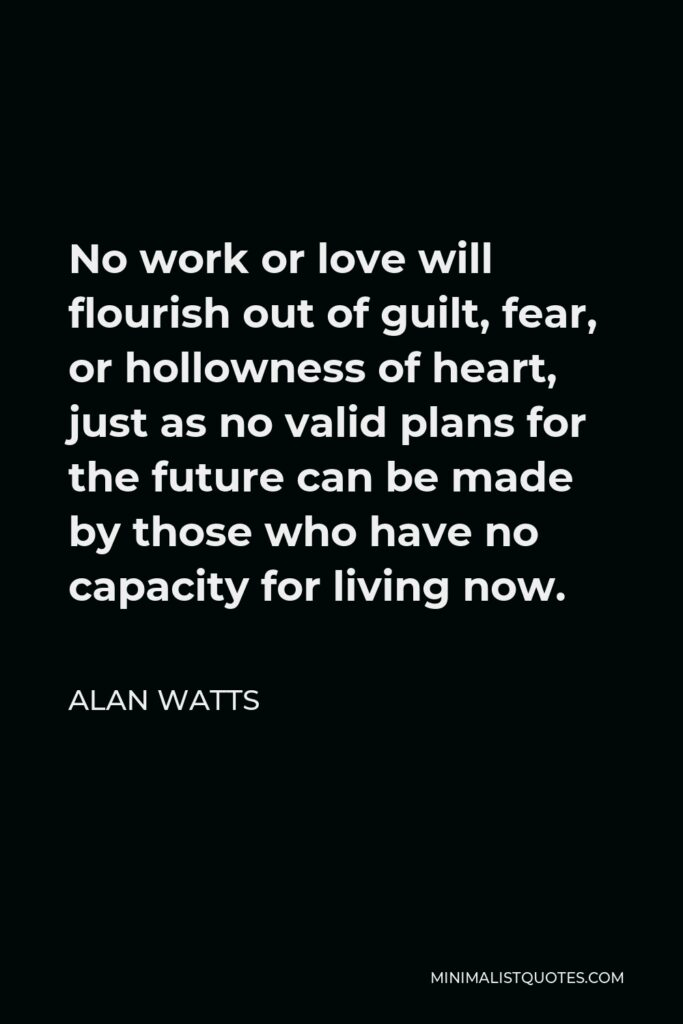 Alan Watts Quote - No work or love will flourish out of guilt, fear, or hollowness of heart, just as no valid plans for the future can be made by those who have no capacity for living now.