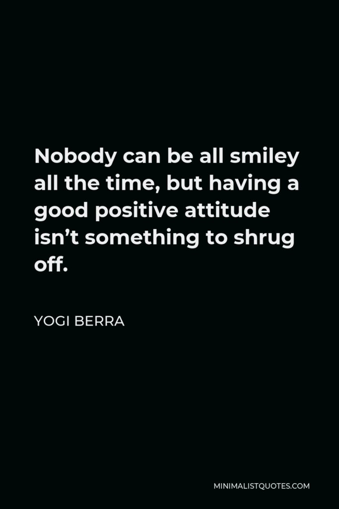 Yogi Berra Quote - Nobody can be all smiley all the time, but having a good positive attitude isn't something to shrug off.