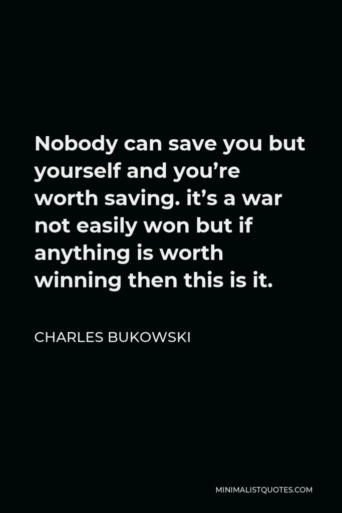 Charles Bukowski Quote - Nobody can save you but yourself and you're worth saving. it's a war not easily won but if anything is worth winning then this is it.