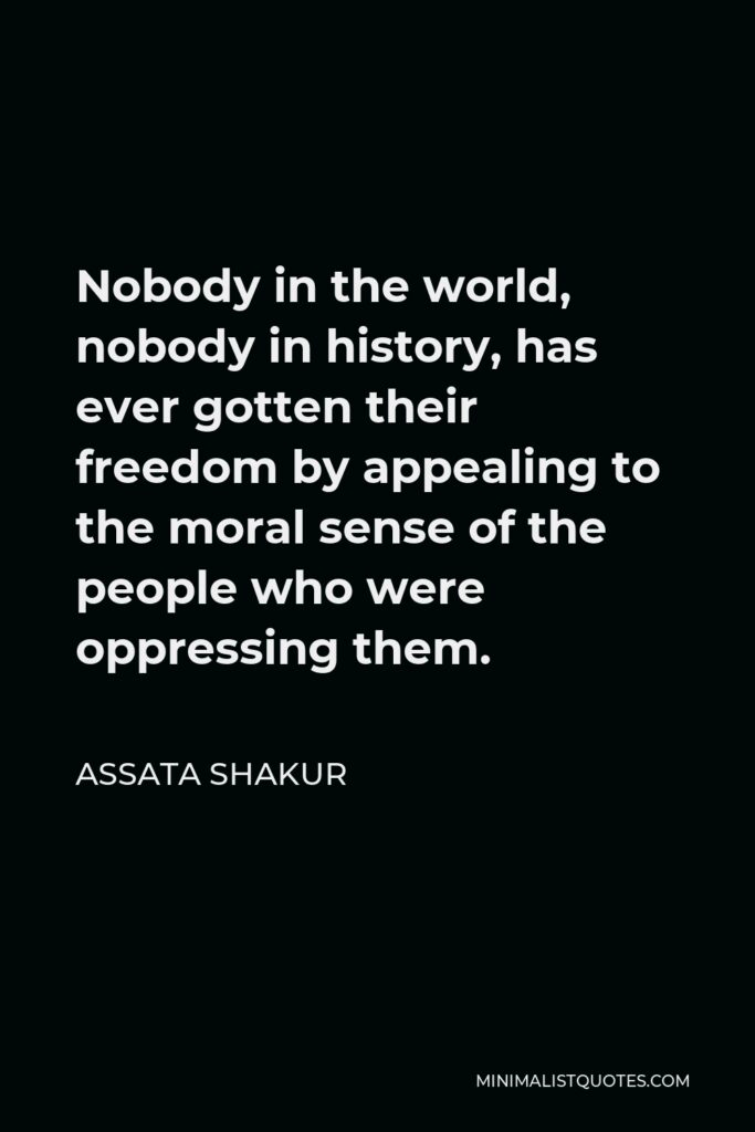 Assata Shakur Quote - Nobody in the world, nobody in history, has ever gotten their freedom by appealing to the moral sense of the people who were oppressing them.