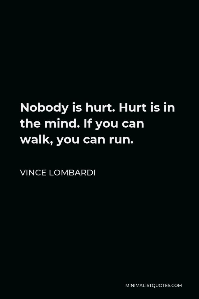 Vince Lombardi Quote - Nobody is hurt. Hurt is in the mind. If you can walk, you can run.