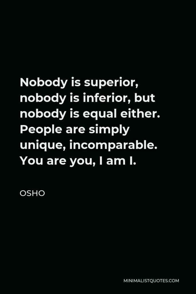 Osho Quote - Nobody is superior, nobody is inferior, but nobody is equal either. People are simply unique, incomparable. You are you, I am I.
