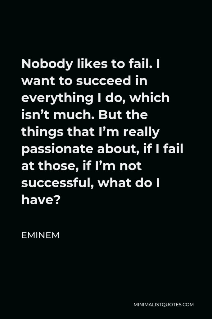 Eminem Quote - Nobody likes to fail. I want to succeed in everything I do, which isn't much. But the things that I'm really passionate about, if I fail at those, if I'm not successful, what do I have?