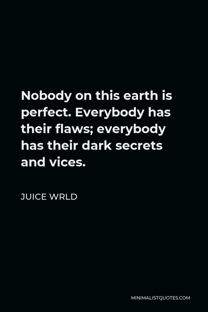 Juice Wrld Quote - Nobody on this earth is perfect. Everybody has their flaws; everybody has their dark secrets and vices.