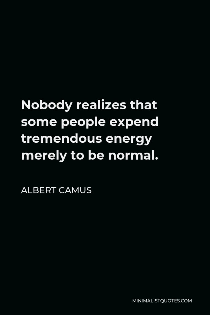 Albert Camus Quote - Nobody realizes that some people expend tremendous energy merely to be normal.