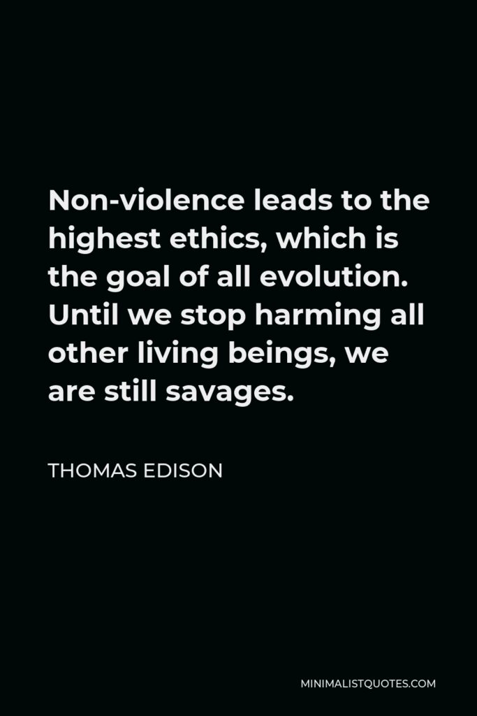 Thomas Edison Quote - Non-violence leads to the highest ethics, which is the goal of all evolution. Until we stop harming all other living beings, we are still savages.