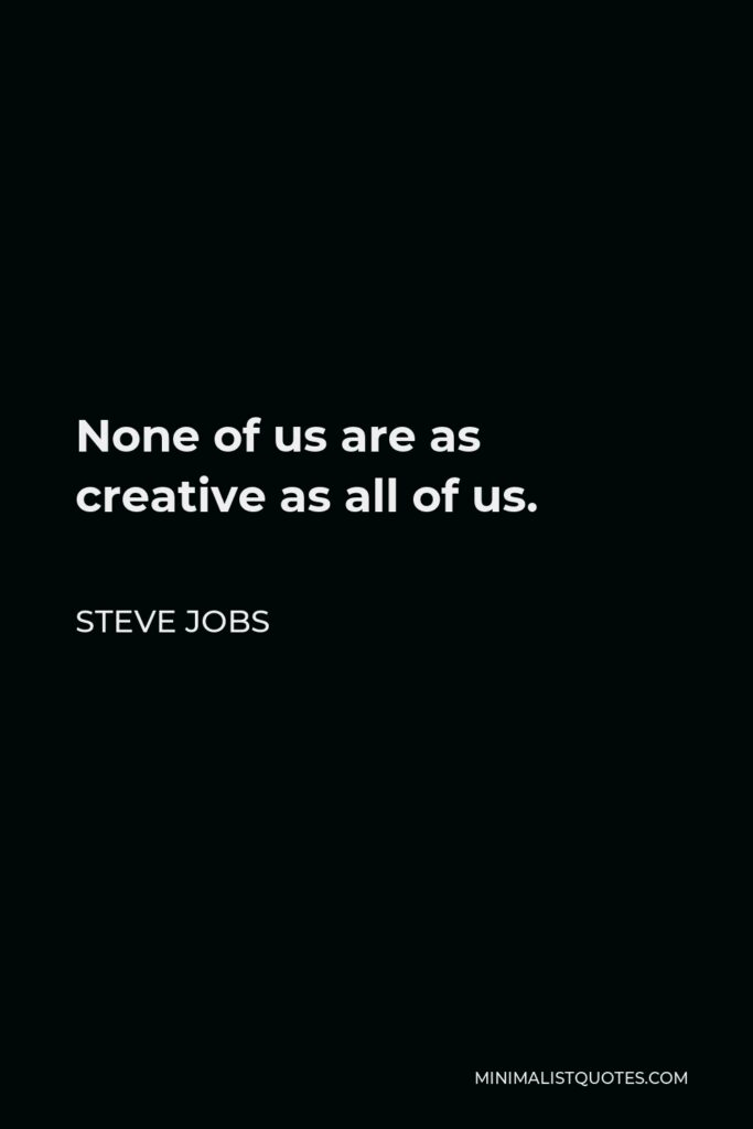 Steve Jobs Quote - None of us are as creative as all of us.