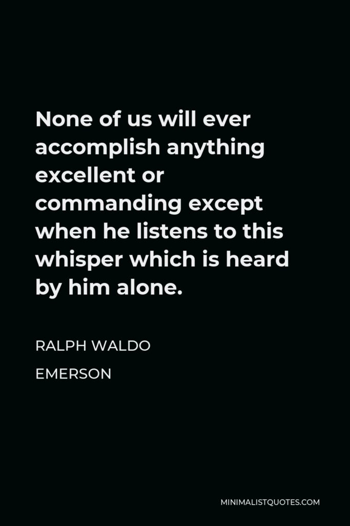 Ralph Waldo Emerson Quote - None of us will ever accomplish anything excellent or commanding except when he listens to this whisper which is heard by him alone.