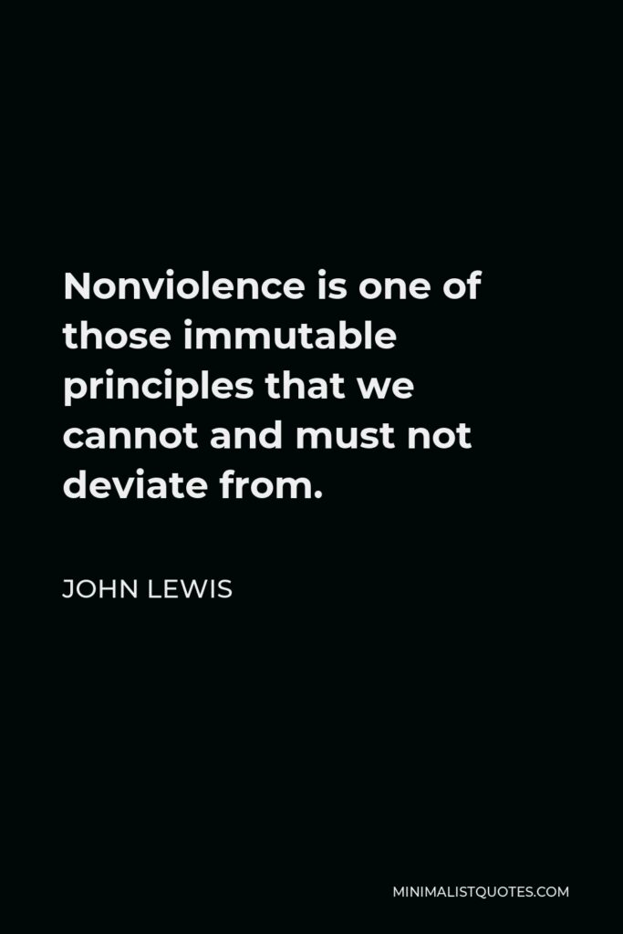 John Lewis Quote - Nonviolence is one of those immutable principles that we cannot and must not deviate from.