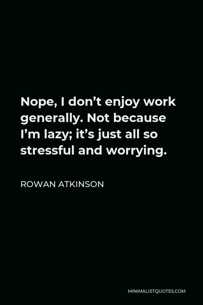 Rowan Atkinson Quote - Nope, I don't enjoy work generally. Not because I'm lazy; it's just all so stressful and worrying.