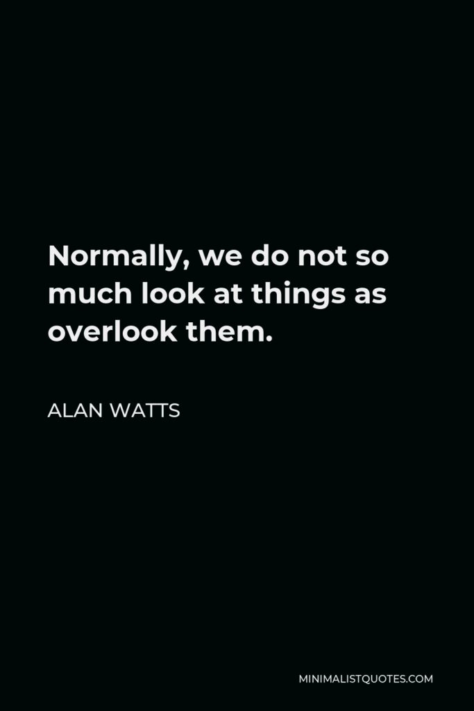 Alan Watts Quote - Normally, we do not so much look at things as overlook them.