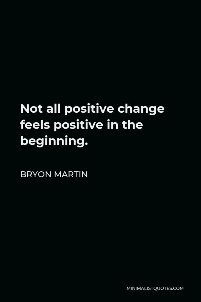 Bryon Martin Quote - Not all positive change feels positive in the beginning.