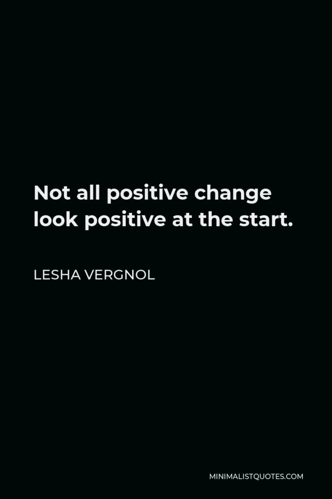 Lesha Vergnol Quote - Not all positive change look positive at the start.
