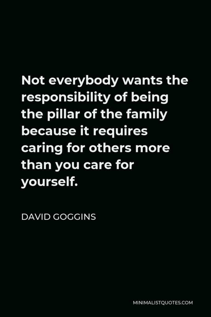 David Goggins Quote - Not everybody wants the responsibility of being the pillar of the family because it requires caring for others more than you care for yourself.