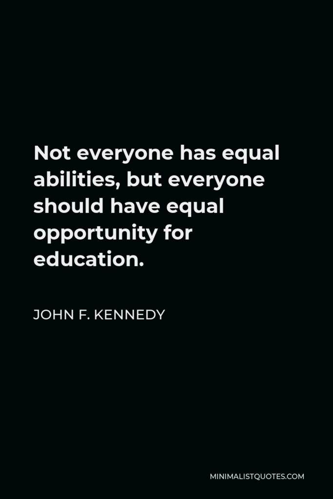 John F. Kennedy Quote - Not everyone has equal abilities, but everyone should have equal opportunity for education.