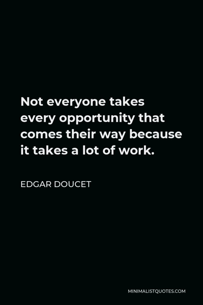 Edgar Doucet Quote - Not everyone takes every opportunity that comes their way because it takes a lot of work.