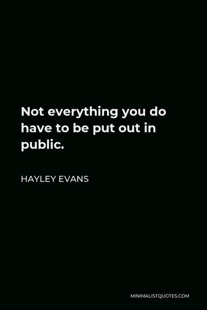 Hayley Evans Quote - Not everything you do have to be put out in public.