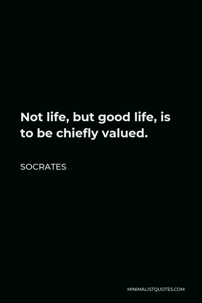 Socrates Quote - Not life, but good life, is to be chiefly valued.