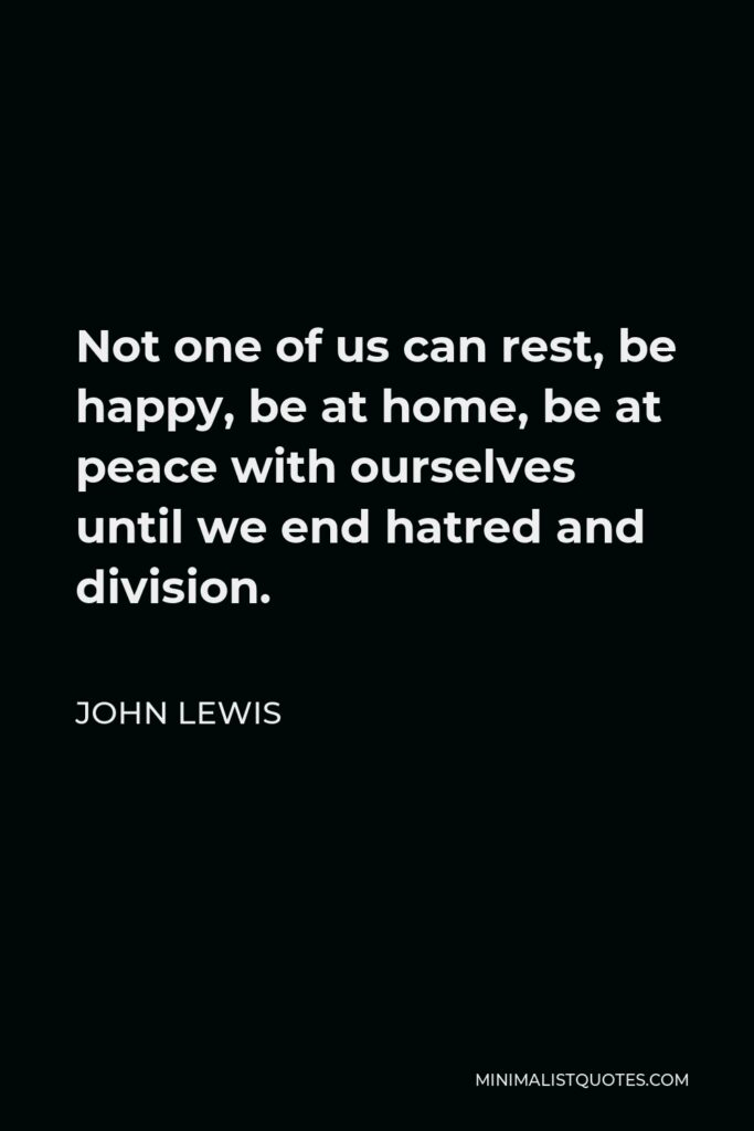 John Lewis Quote - Not one of us can rest, be happy, be at home, be at peace with ourselves until we end hatred and division.