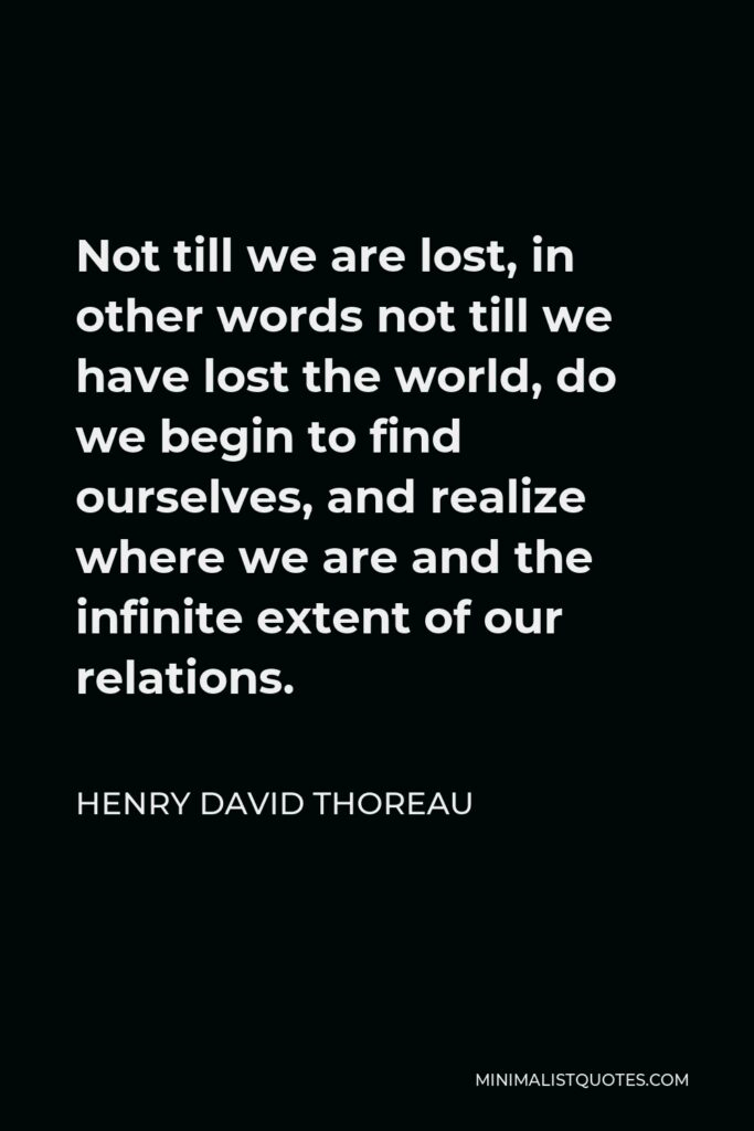 Henry David Thoreau Quote - Not till we are lost, in other words not till we have lost the world, do we begin to find ourselves, and realize where we are and the infinite extent of our relations.