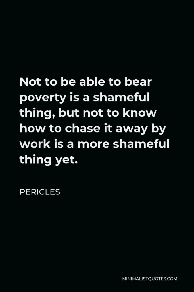 Pericles Quote - Not to be able to bear poverty is a shameful thing, but not to know how to chase it away by work is a more shameful thing yet.