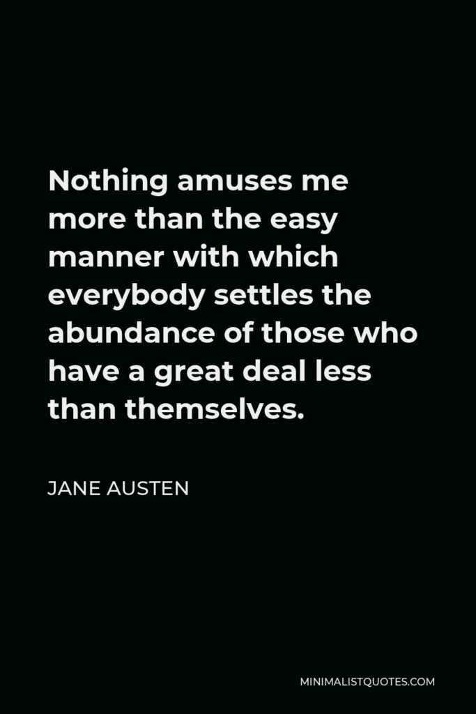 Jane Austen Quote - Nothing amuses me more than the easy manner with which everybody settles the abundance of those who have a great deal less than themselves.