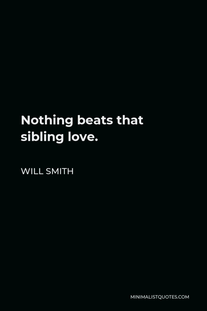 Will Smith Quote - Nothing beats that sibling love.