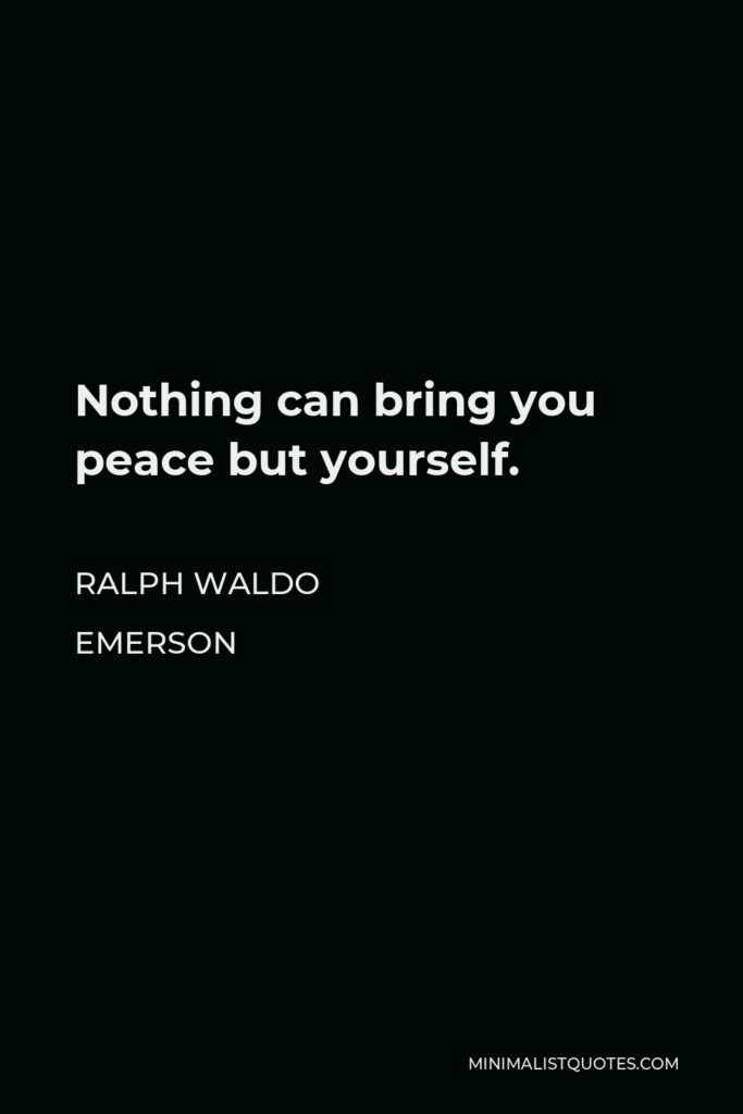 Ralph Waldo Emerson Quote - Nothing can bring you peace but yourself.