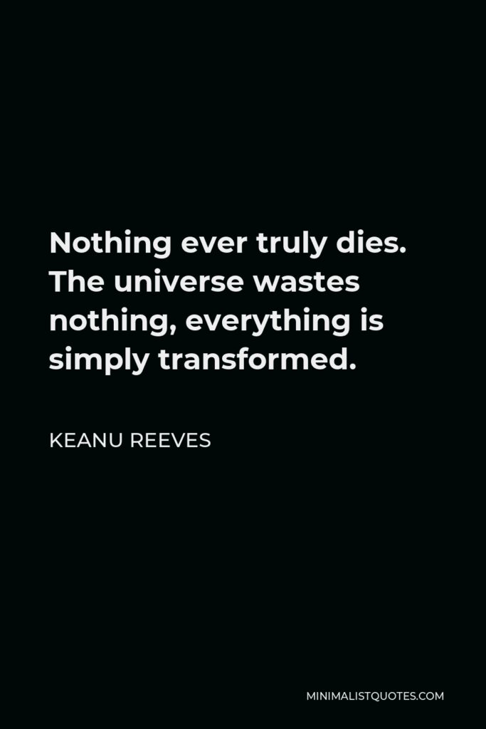 Keanu Reeves Quote - Nothing ever truly dies. The universe wastes nothing, everything is simply transformed.
