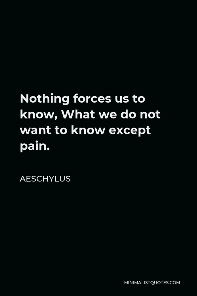 Aeschylus Quote - Nothing forces us to know What we do not want to know except pain.