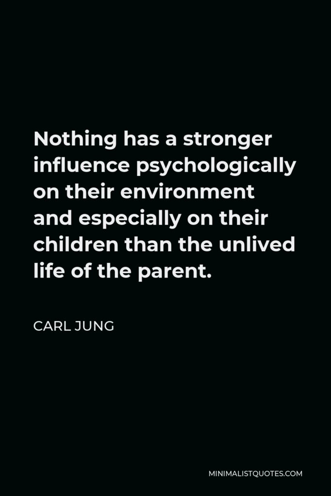 Carl Jung Quote - Nothing has a stronger influence psychologically on their environment and especially on their children than the unlived life of the parent.