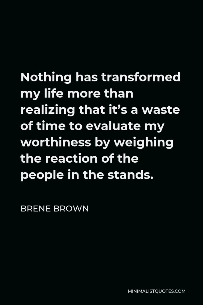 Brene Brown Quote - Nothing has transformed my life more than realizing that it's a waste of time to evaluate my worthiness by weighing the reaction of the people in the stands.