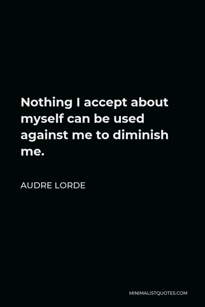 Audre Lorde Quote - Nothing I accept about myself can be used against me to diminish me.