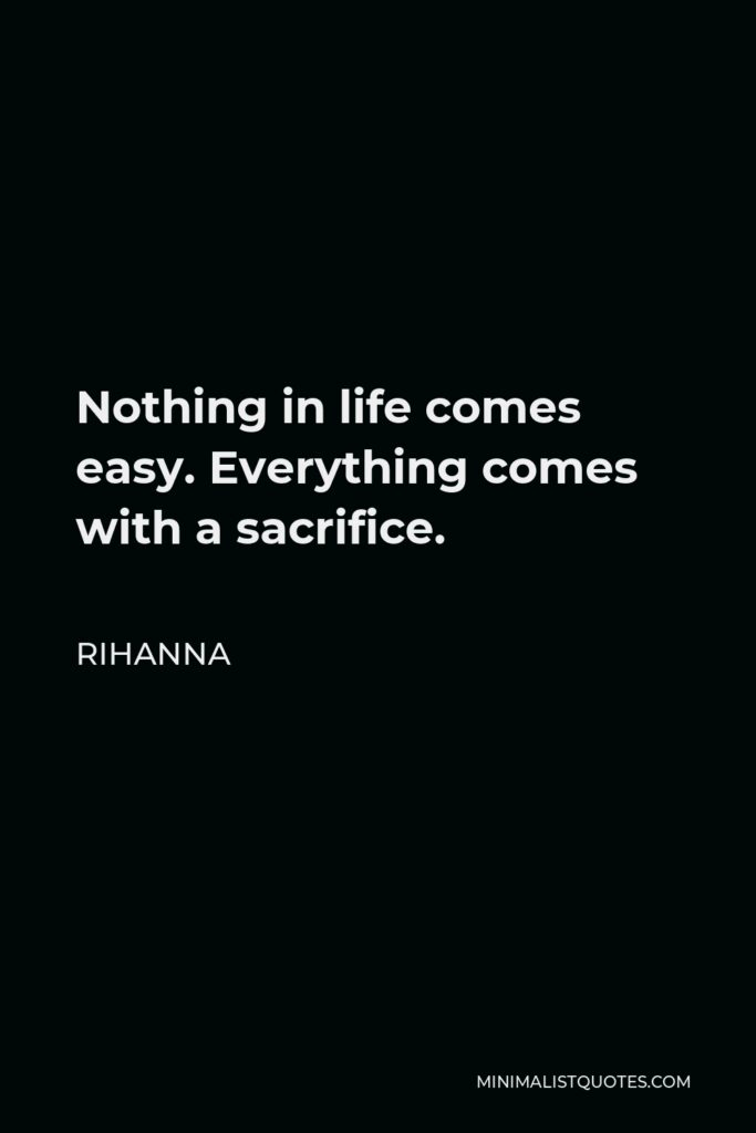 Rihanna Quote - Nothing in life comes easy. Everything comes with a sacrifice.