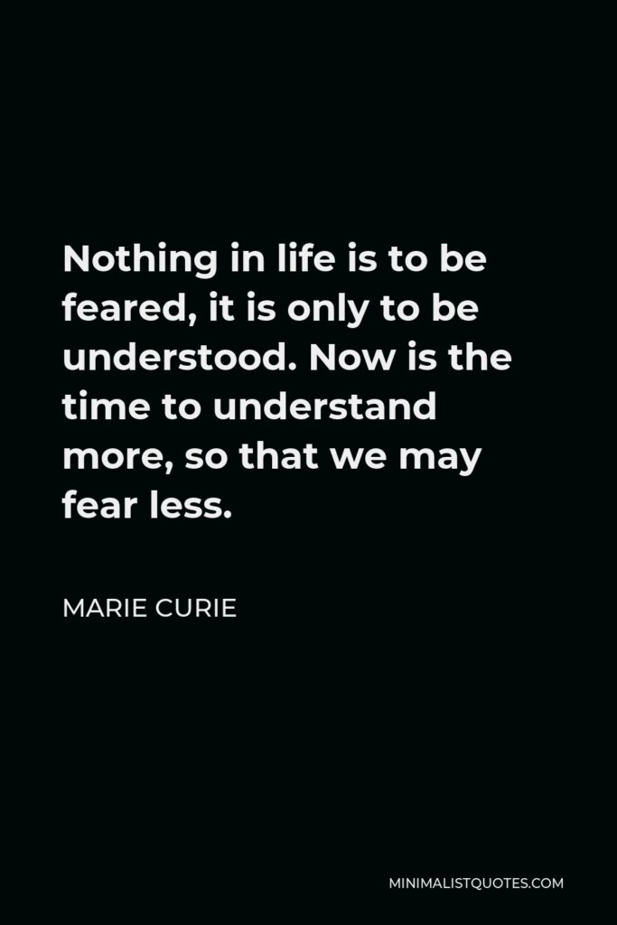 Marie Curie Quote - Nothing in life is to be feared, it is only to be understood. Now is the time to understand more, so that we may fear less.