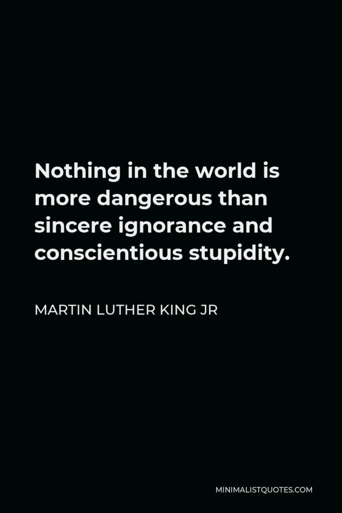 Martin Luther King Jr Quote: Nothing in the world is more dangerous than sincere ignorance and conscientious stupidity.