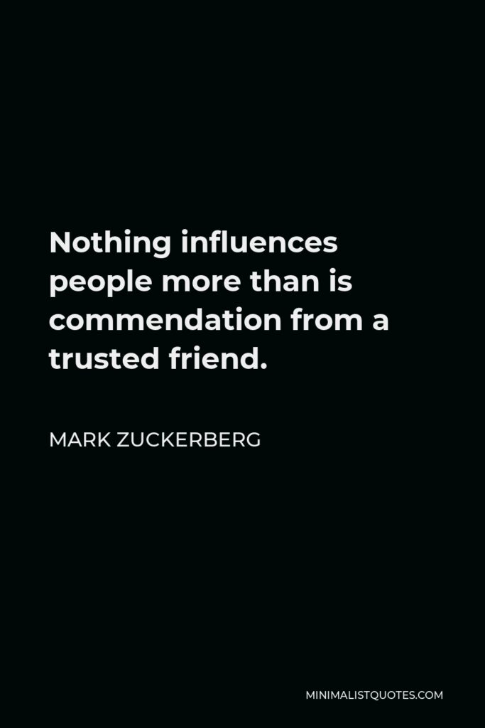 Mark Zuckerberg Quote - Nothing influences people more than is commendation from a trusted friend.