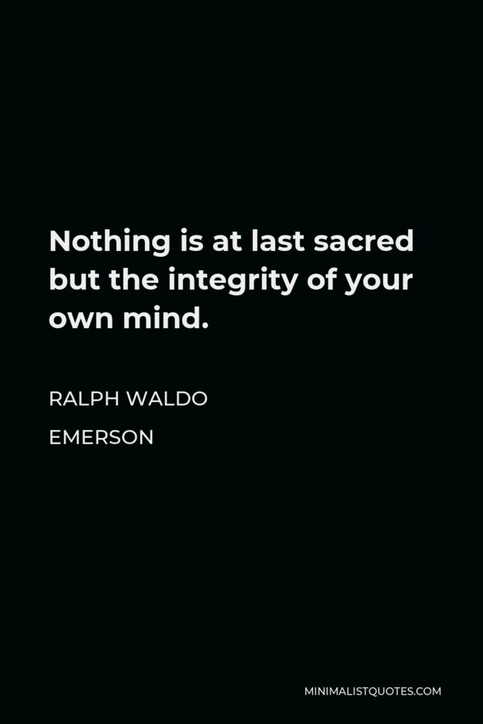 Ralph Waldo Emerson Quote - Nothing is at last sacred but the integrity of your own mind.