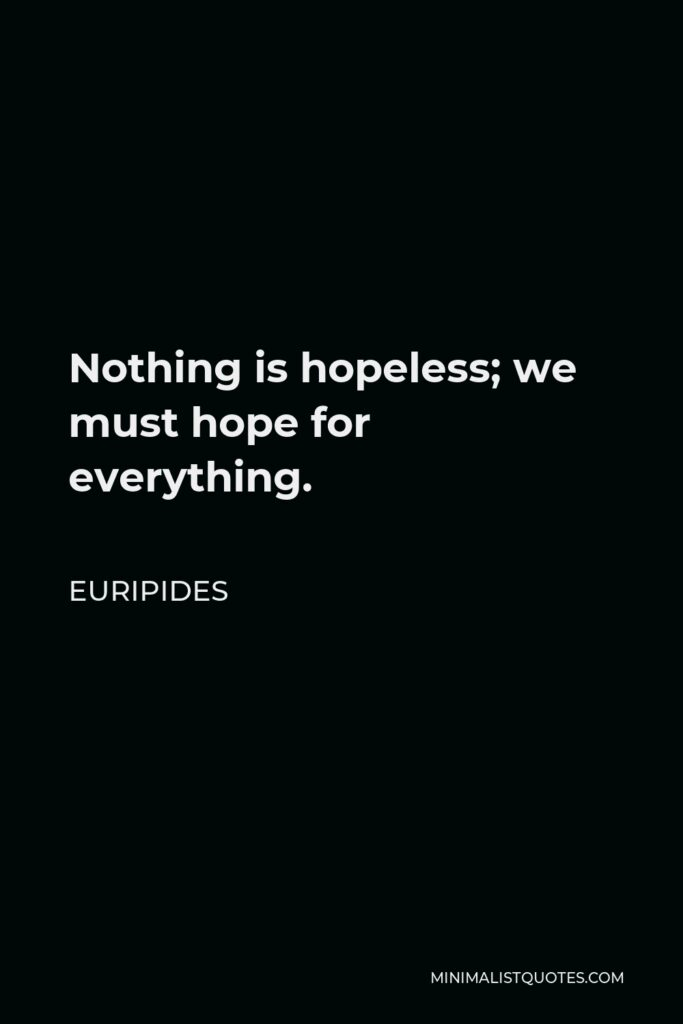 Euripides Quote - Nothing is hopeless; we must hope for everything.