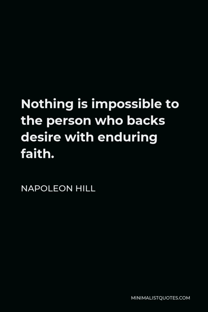Napoleon Hill Quote - Nothing is impossible to the person who backs desire with enduring faith.