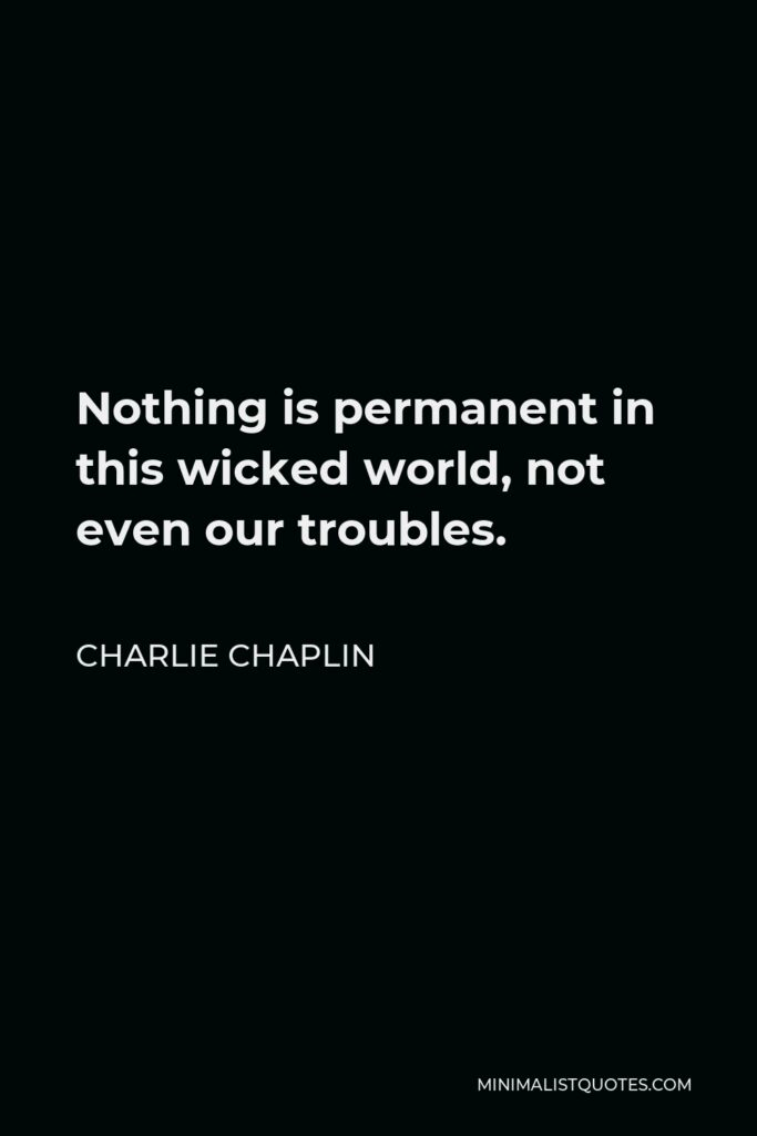 Charlie Chaplin Quote - Nothing is permanent in this wicked world, not even our troubles.